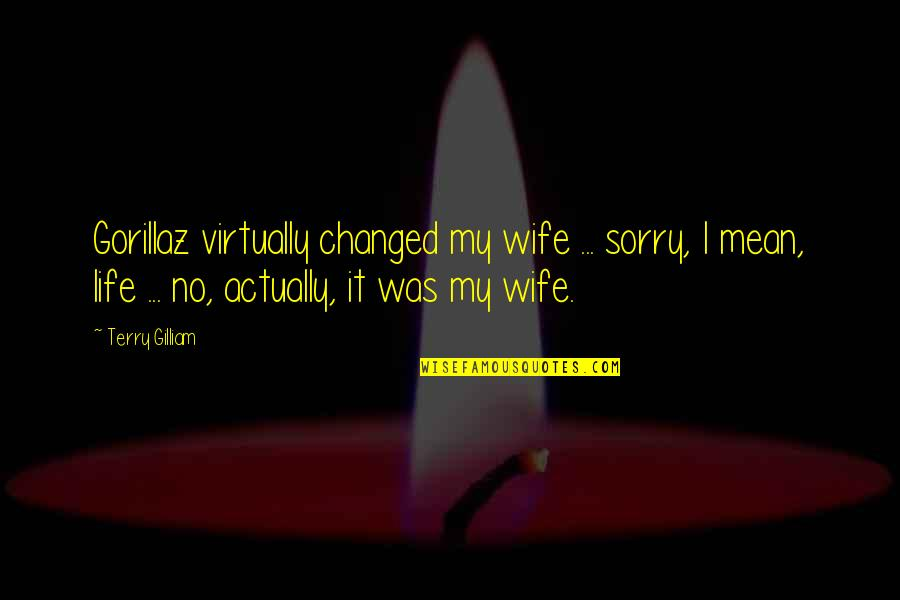 I've Changed My Life Quotes By Terry Gilliam: Gorillaz virtually changed my wife ... sorry, I