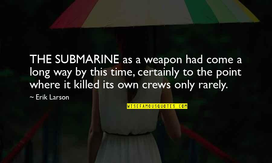 I've Come A Long Way Quotes By Erik Larson: THE SUBMARINE as a weapon had come a