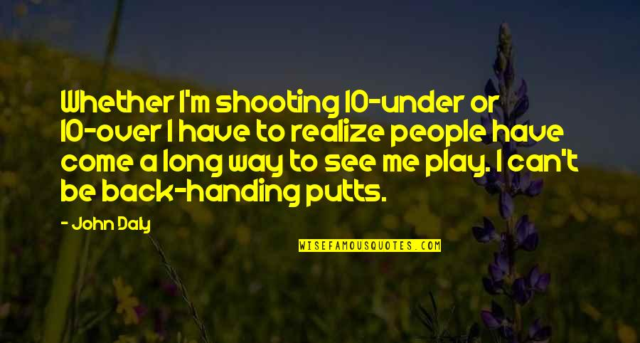 I've Come A Long Way Quotes By John Daly: Whether I'm shooting 10-under or 10-over I have