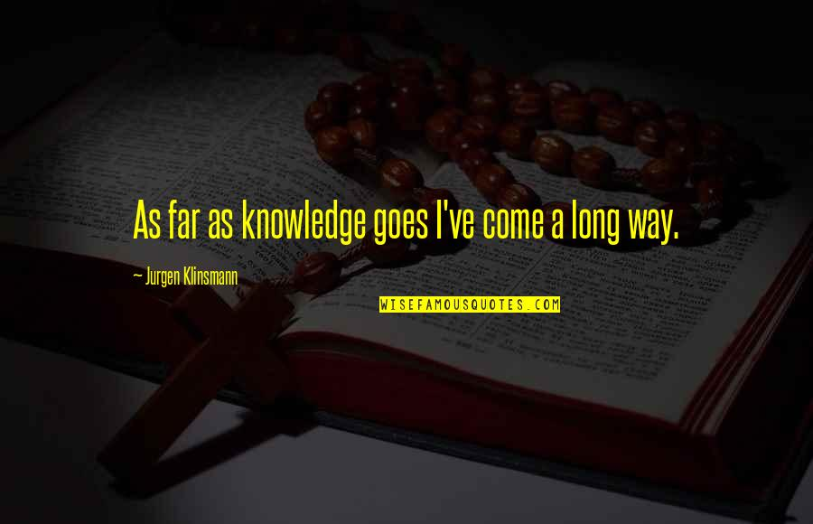 I've Come A Long Way Quotes By Jurgen Klinsmann: As far as knowledge goes I've come a