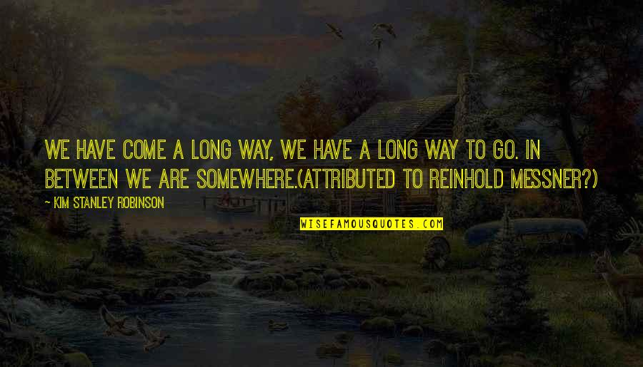I've Come A Long Way Quotes By Kim Stanley Robinson: We have come a long way, we have