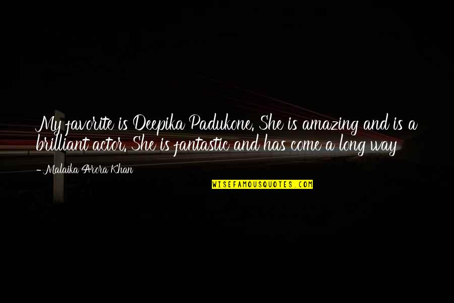 I've Come A Long Way Quotes By Malaika Arora Khan: My favorite is Deepika Padukone. She is amazing