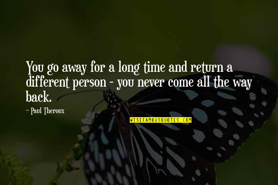 I've Come A Long Way Quotes By Paul Theroux: You go away for a long time and