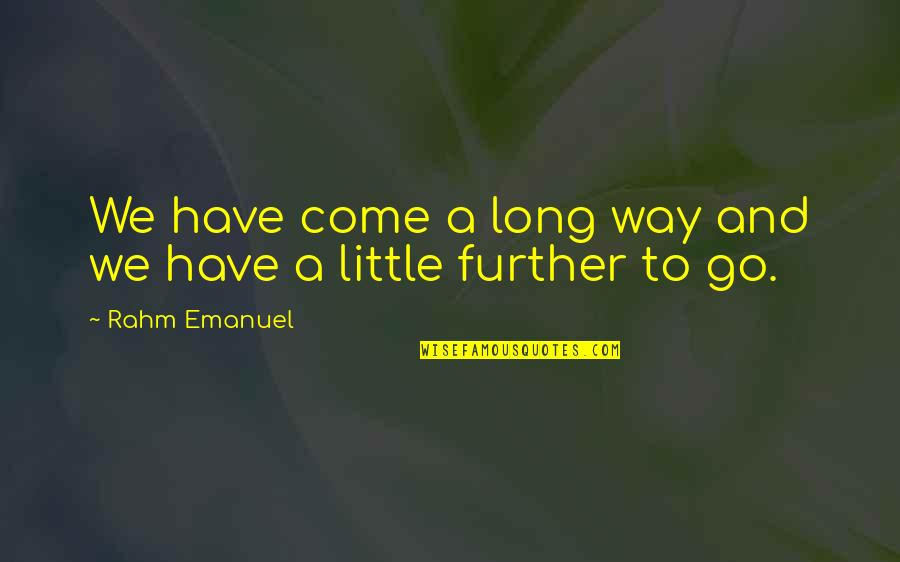 I've Come A Long Way Quotes By Rahm Emanuel: We have come a long way and we