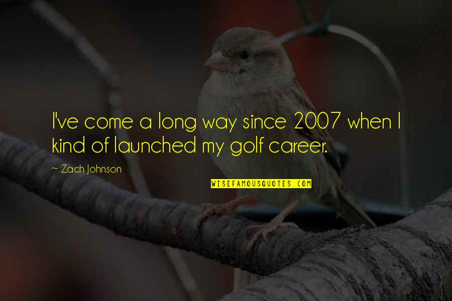 I've Come A Long Way Quotes By Zach Johnson: I've come a long way since 2007 when