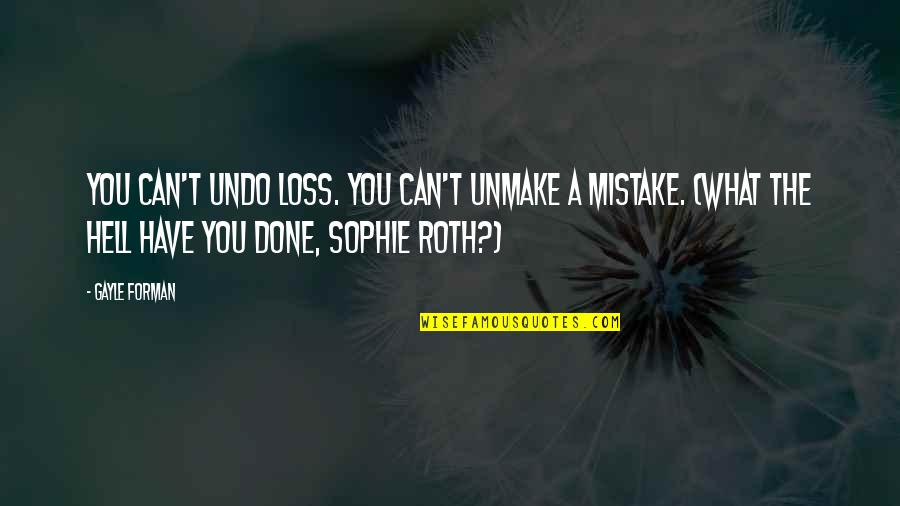 I've Done Mistakes Quotes By Gayle Forman: You can't undo loss. You can't unmake a