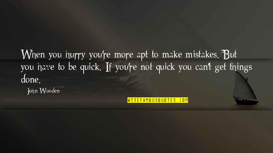 I've Done Mistakes Quotes By John Wooden: When you hurry you're more apt to make