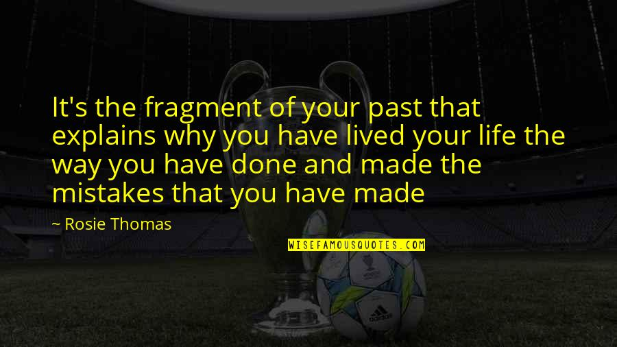 I've Done Mistakes Quotes By Rosie Thomas: It's the fragment of your past that explains
