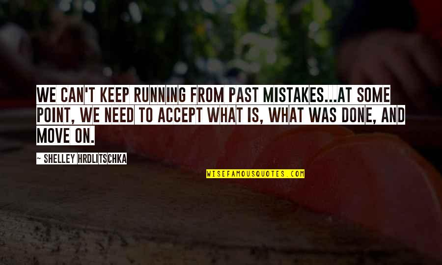 I've Done Mistakes Quotes By Shelley Hrdlitschka: We can't keep running from past mistakes...At some