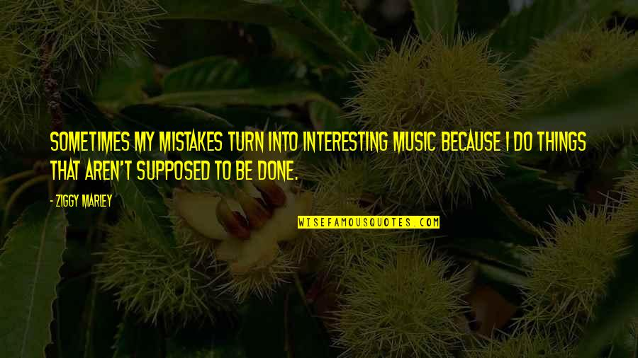I've Done Mistakes Quotes By Ziggy Marley: Sometimes my mistakes turn into interesting music because