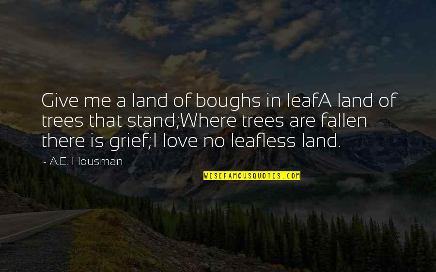 I've Fallen In Love Quotes By A.E. Housman: Give me a land of boughs in leafA