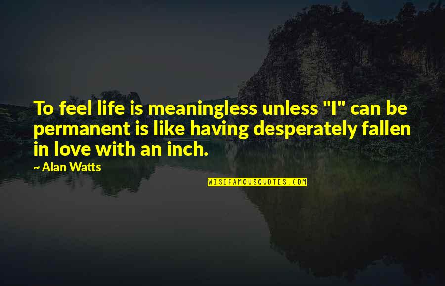 "I've Fallen In Love Quotes By Alan Watts: To feel life is meaningless unless ""I"" can"