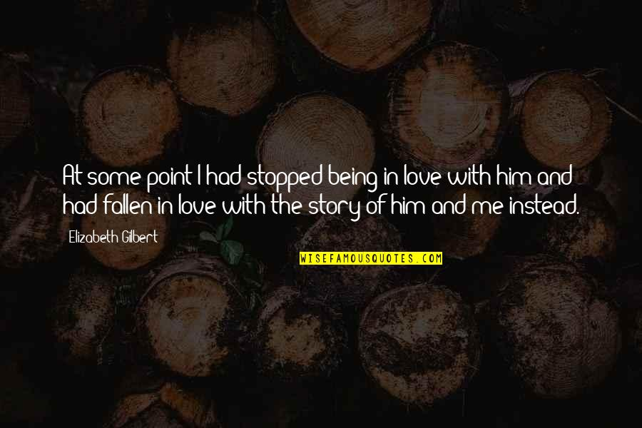 I've Fallen In Love Quotes By Elizabeth Gilbert: At some point I had stopped being in