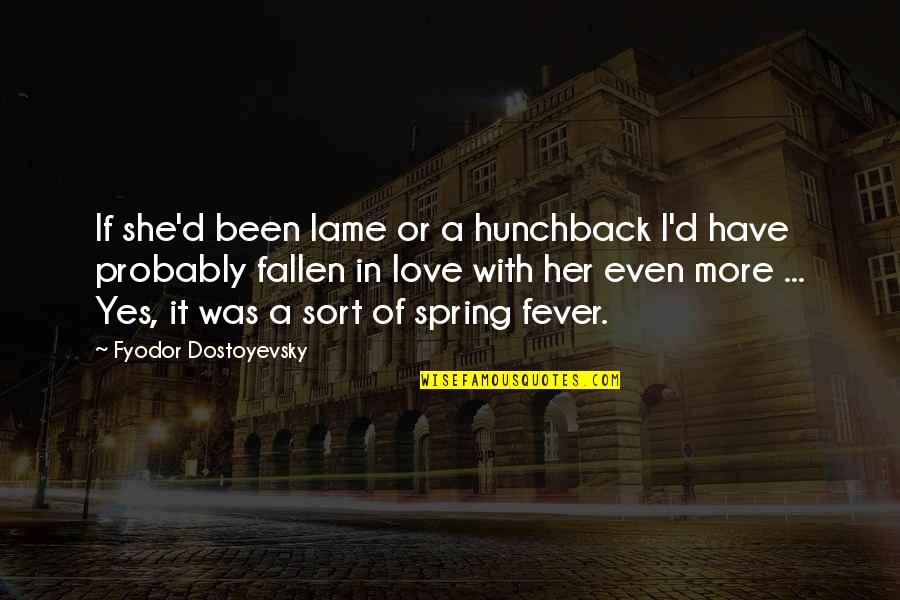 I've Fallen In Love Quotes By Fyodor Dostoyevsky: If she'd been lame or a hunchback I'd