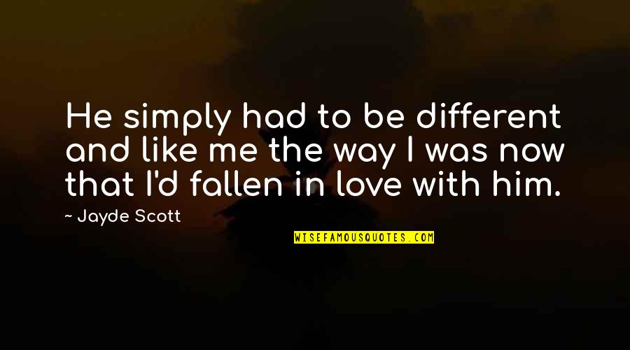 I've Fallen In Love Quotes By Jayde Scott: He simply had to be different and like