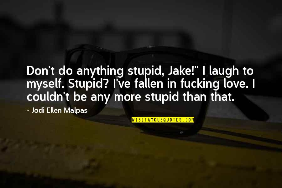 "I've Fallen In Love Quotes By Jodi Ellen Malpas: Don't do anything stupid, Jake!"" I laugh to"