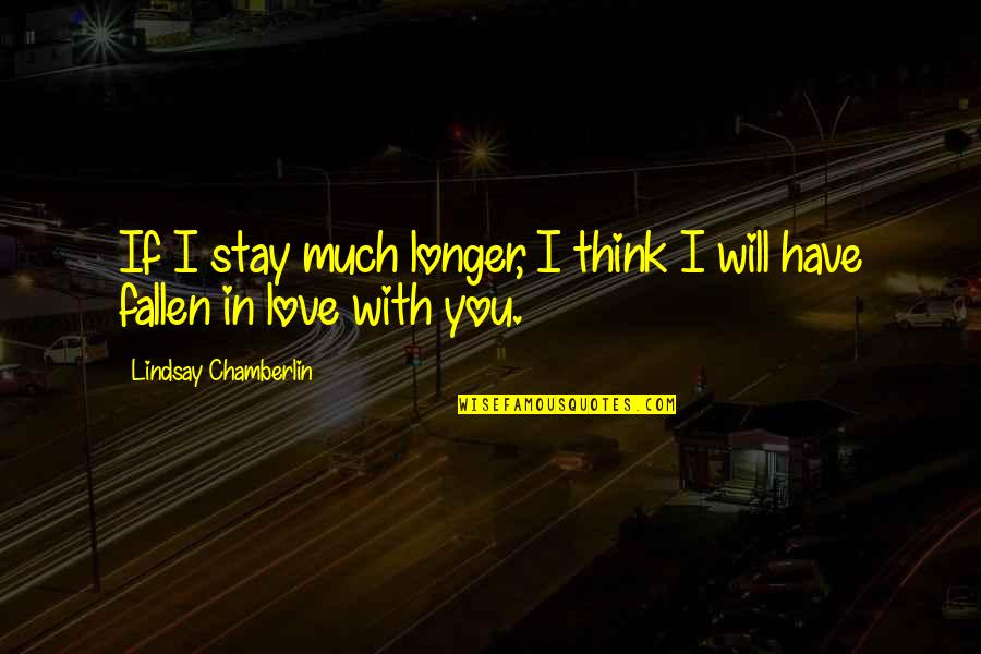 I've Fallen In Love Quotes By Lindsay Chamberlin: If I stay much longer, I think I
