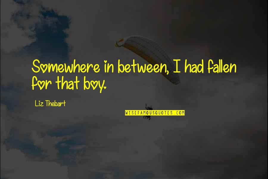I've Fallen In Love Quotes By Liz Thebart: Somewhere in between, I had fallen for that