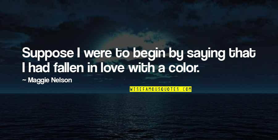 I've Fallen In Love Quotes By Maggie Nelson: Suppose I were to begin by saying that