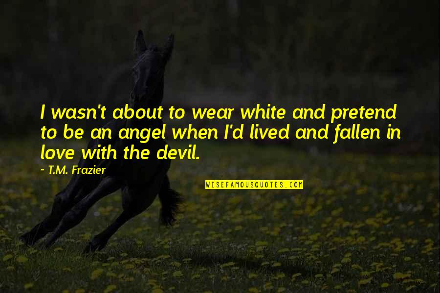I've Fallen In Love Quotes By T.M. Frazier: I wasn't about to wear white and pretend