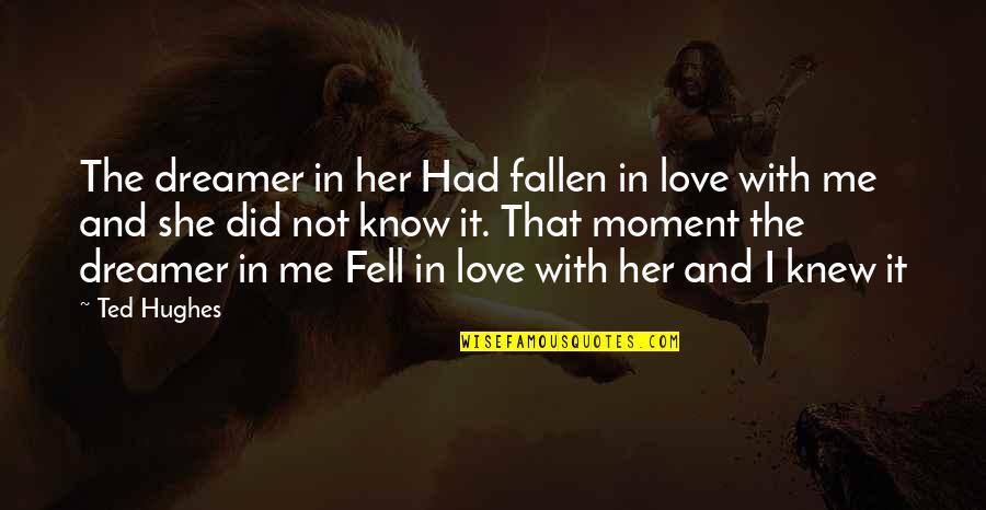 I've Fallen In Love Quotes By Ted Hughes: The dreamer in her Had fallen in love