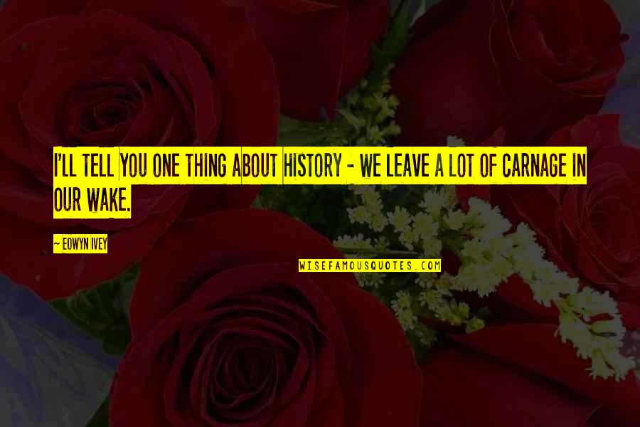 Ivey Quotes By Eowyn Ivey: I'll tell you one thing about history -