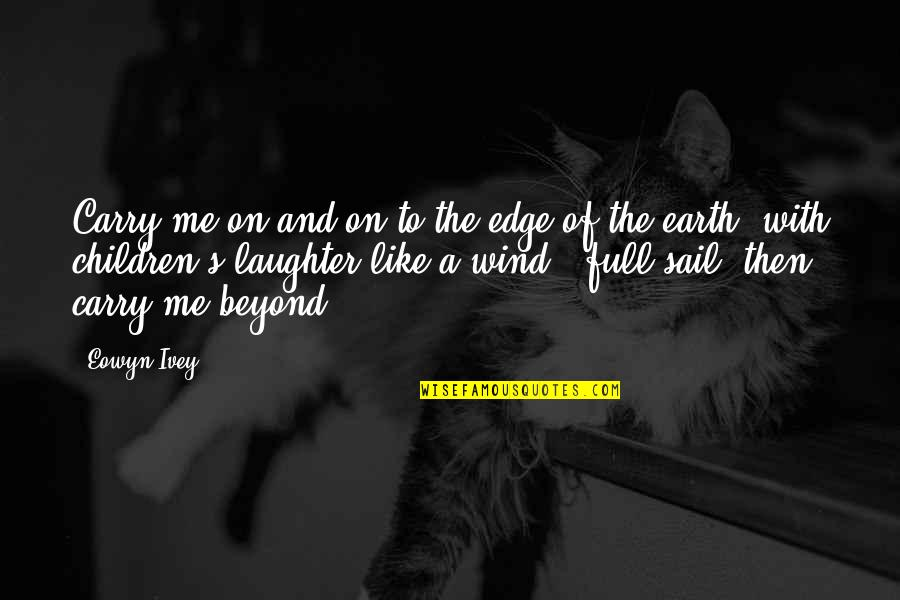 Ivey Quotes By Eowyn Ivey: Carry me on and on to the edge