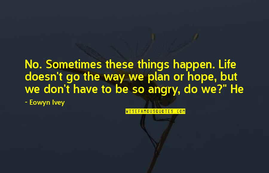 Ivey Quotes By Eowyn Ivey: No. Sometimes these things happen. Life doesn't go