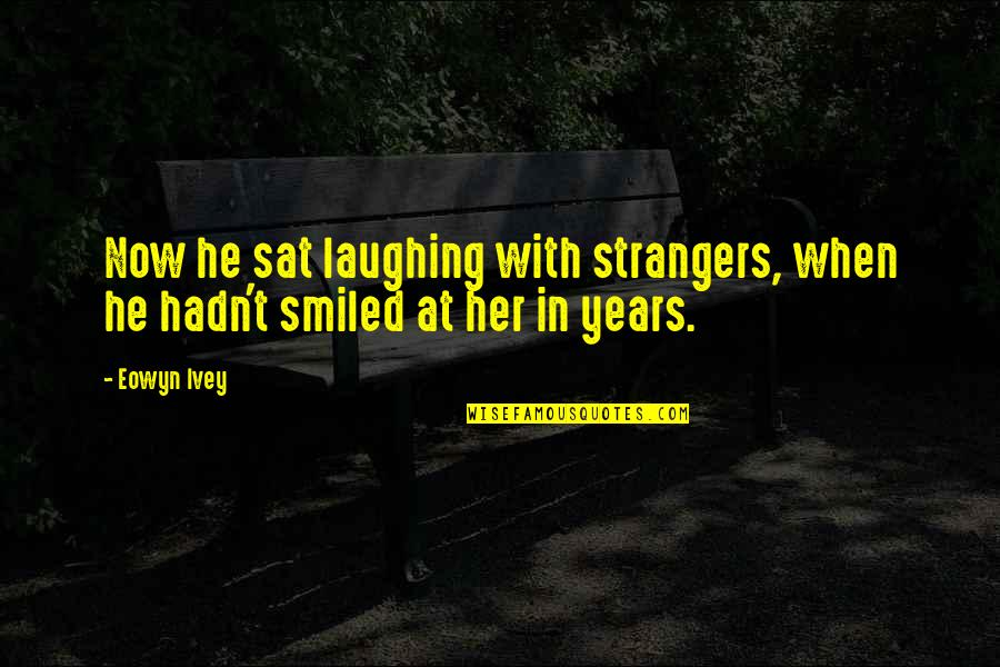 Ivey Quotes By Eowyn Ivey: Now he sat laughing with strangers, when he