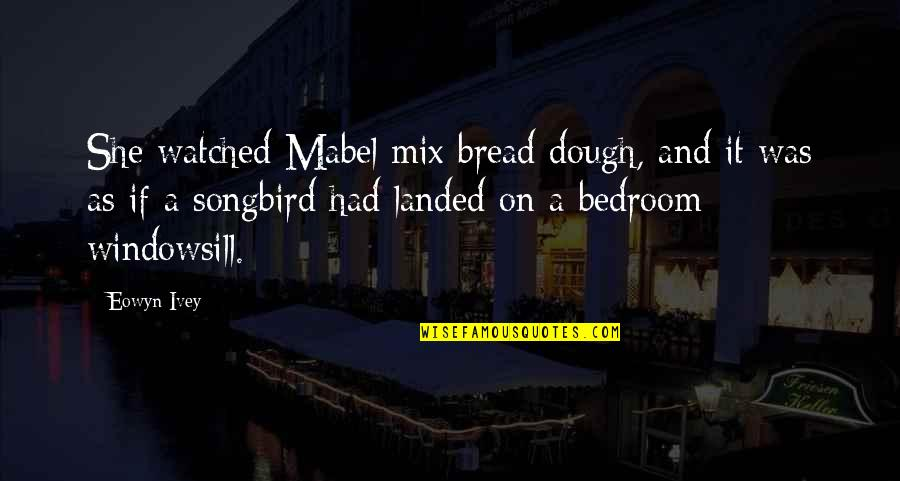 Ivey Quotes By Eowyn Ivey: She watched Mabel mix bread dough, and it
