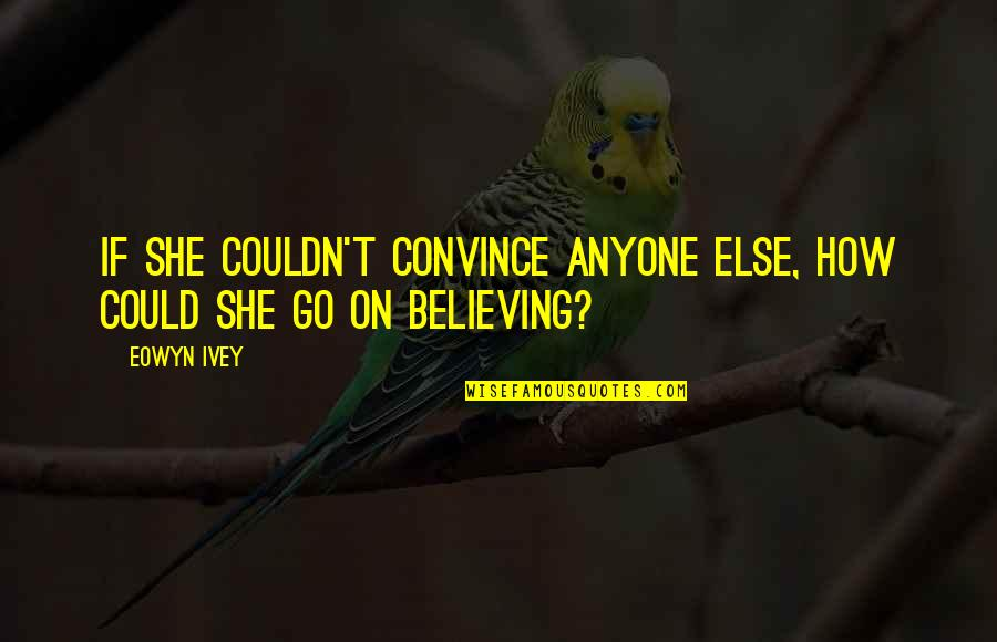Ivey Quotes By Eowyn Ivey: If she couldn't convince anyone else, how could