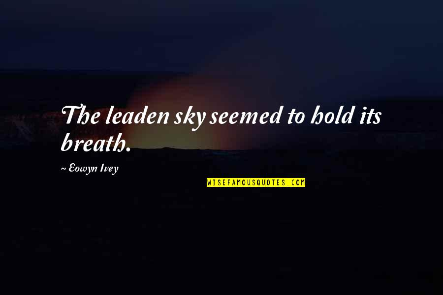 Ivey Quotes By Eowyn Ivey: The leaden sky seemed to hold its breath.