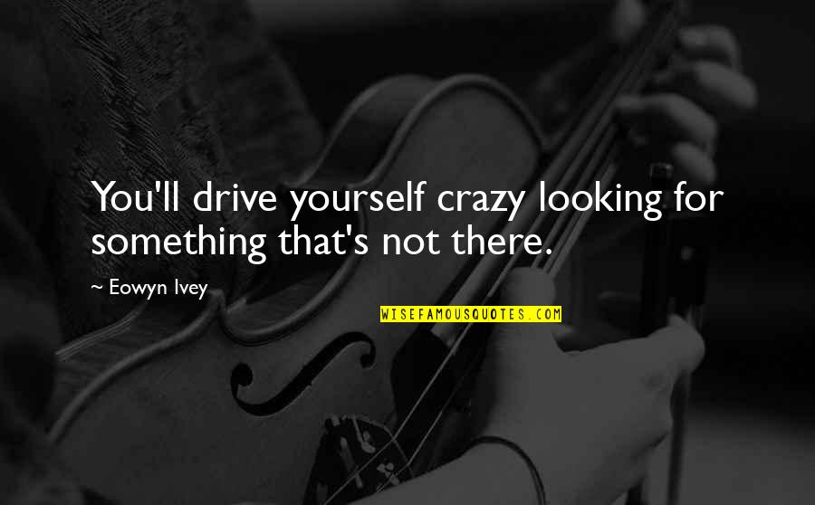 Ivey Quotes By Eowyn Ivey: You'll drive yourself crazy looking for something that's