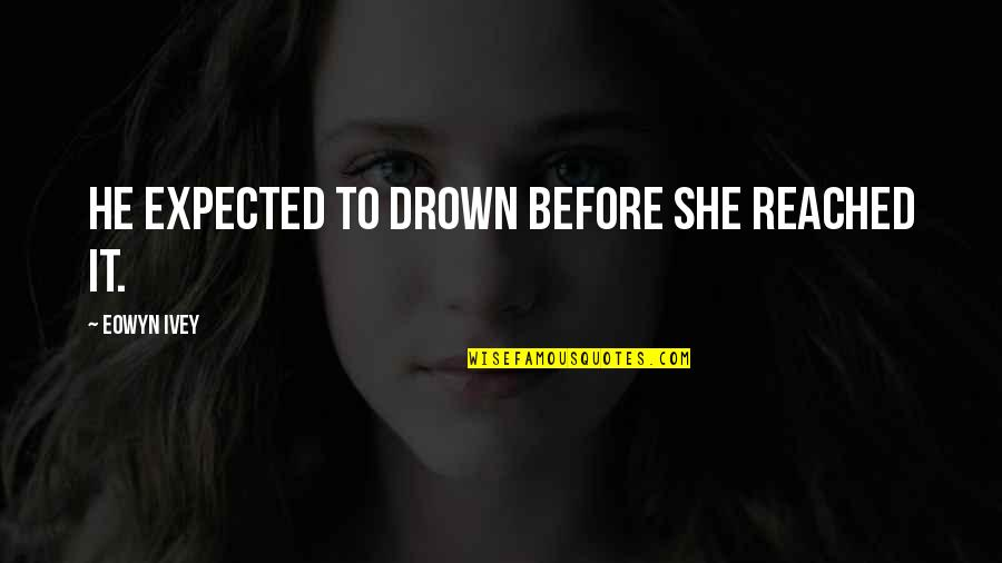 Ivey Quotes By Eowyn Ivey: He expected to drown before she reached it.
