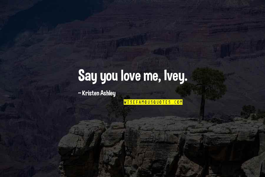 Ivey Quotes By Kristen Ashley: Say you love me, Ivey.