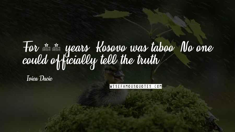 Ivica Dacic quotes: For 10 years, Kosovo was taboo. No one could officially tell the truth.