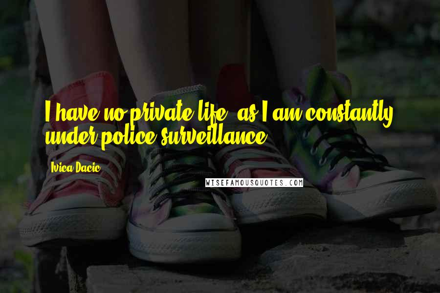 Ivica Dacic quotes: I have no private life, as I am constantly under police surveillance.