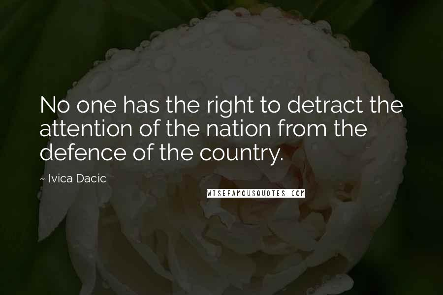Ivica Dacic quotes: No one has the right to detract the attention of the nation from the defence of the country.