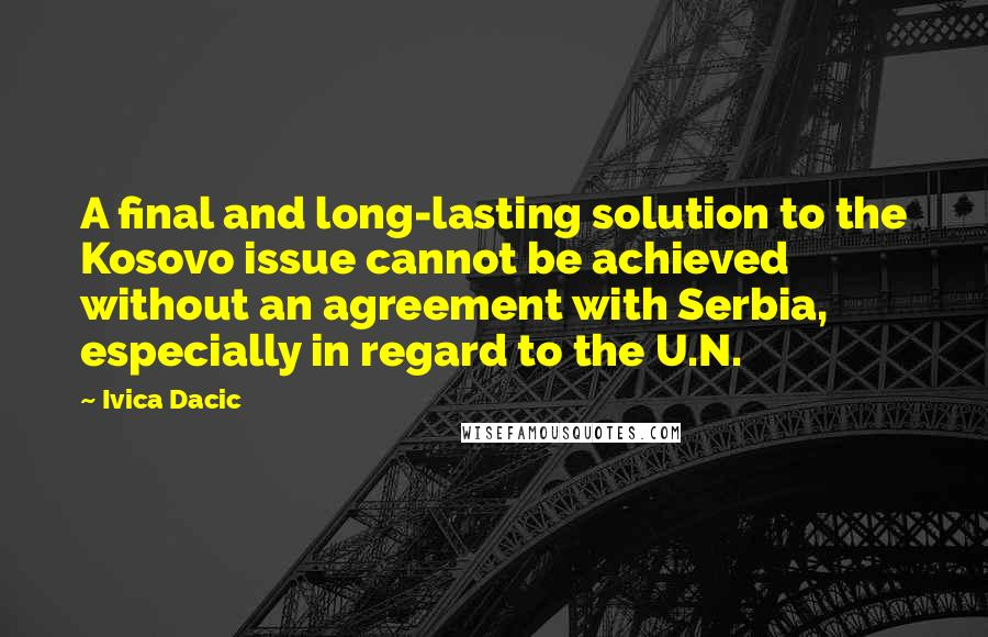 Ivica Dacic quotes: A final and long-lasting solution to the Kosovo issue cannot be achieved without an agreement with Serbia, especially in regard to the U.N.