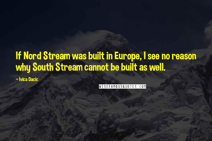 Ivica Dacic quotes: If Nord Stream was built in Europe, I see no reason why South Stream cannot be built as well.