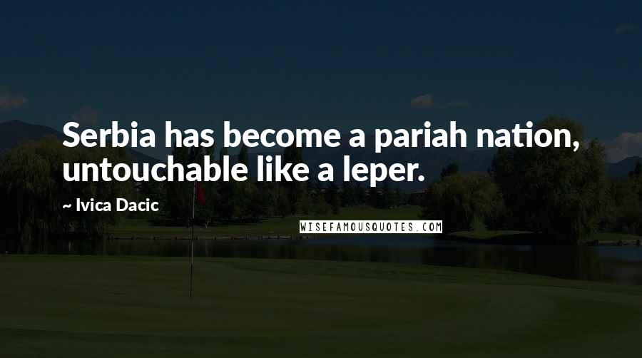 Ivica Dacic quotes: Serbia has become a pariah nation, untouchable like a leper.