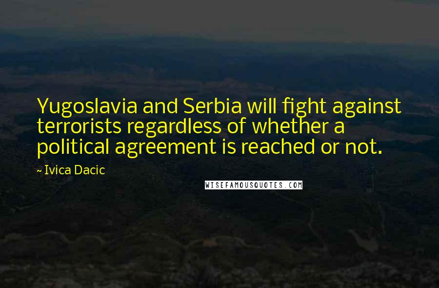 Ivica Dacic quotes: Yugoslavia and Serbia will fight against terrorists regardless of whether a political agreement is reached or not.