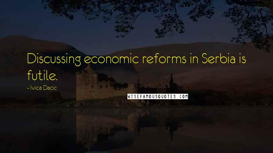 Ivica Dacic quotes: Discussing economic reforms in Serbia is futile.
