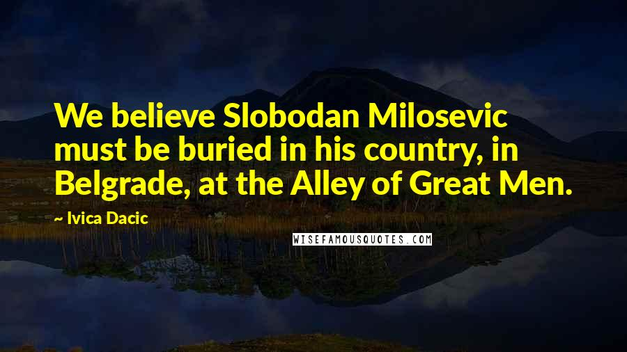 Ivica Dacic quotes: We believe Slobodan Milosevic must be buried in his country, in Belgrade, at the Alley of Great Men.