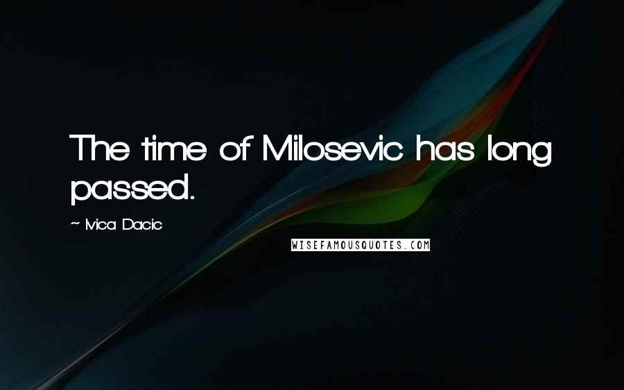 Ivica Dacic quotes: The time of Milosevic has long passed.
