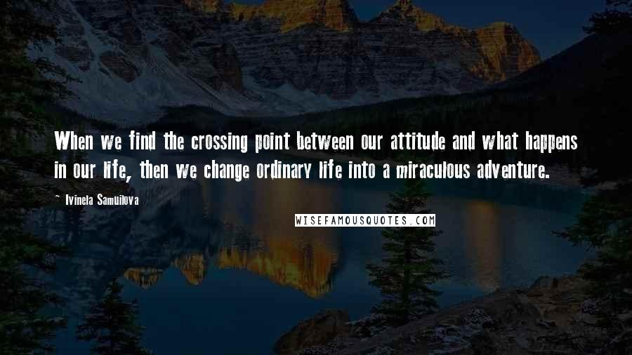 Ivinela Samuilova quotes: When we find the crossing point between our attitude and what happens in our life, then we change ordinary life into a miraculous adventure.