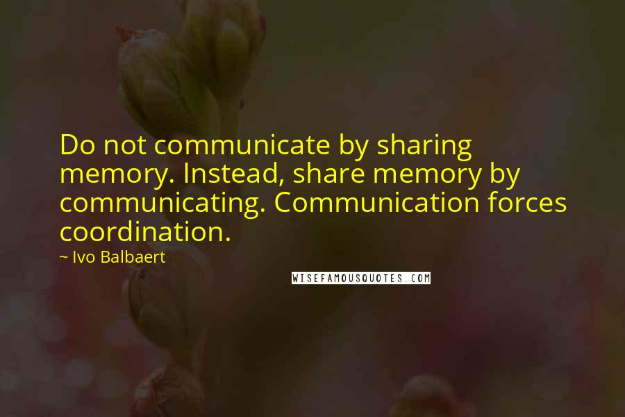 Ivo Balbaert quotes: Do not communicate by sharing memory. Instead, share memory by communicating. Communication forces coordination.