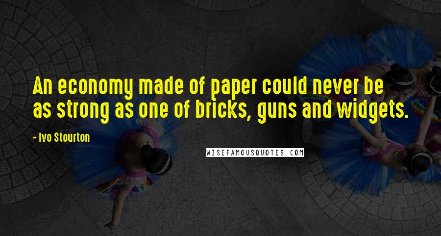 Ivo Stourton quotes: An economy made of paper could never be as strong as one of bricks, guns and widgets.