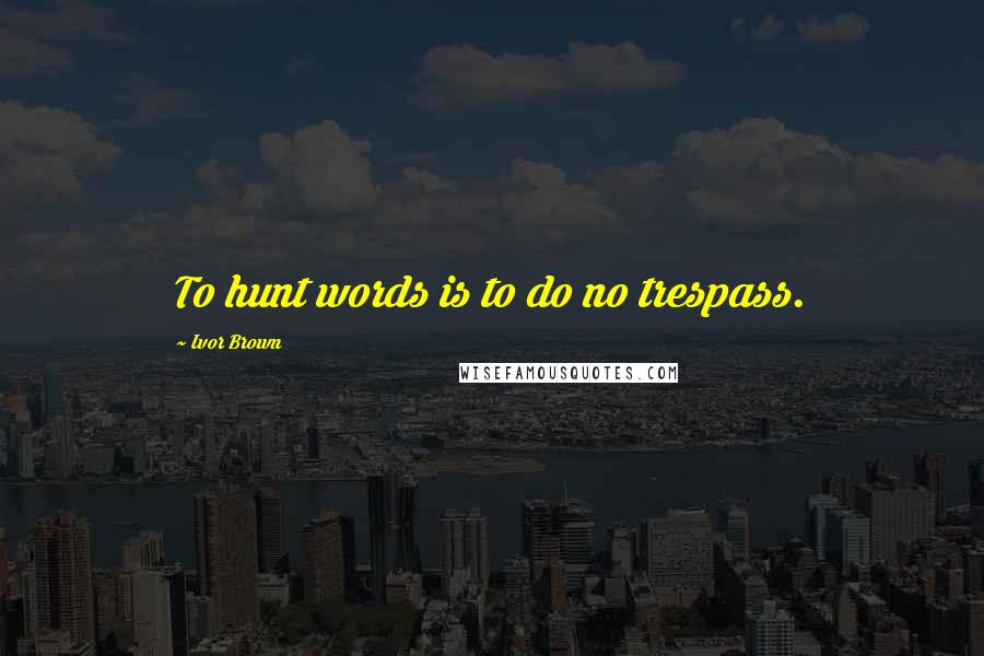 Ivor Brown quotes: To hunt words is to do no trespass.