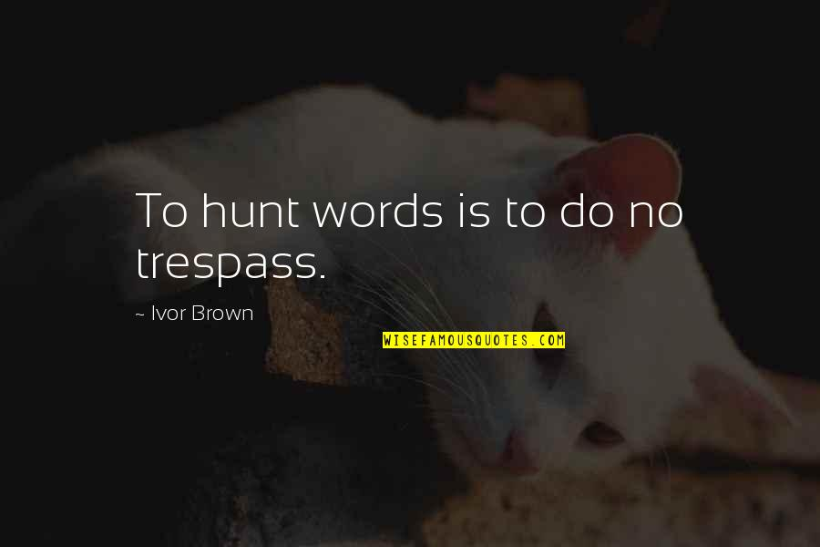 Ivor's Quotes By Ivor Brown: To hunt words is to do no trespass.